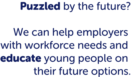 Puzzled by the future? We can help employers with workforce needs and educate young people on their future options.