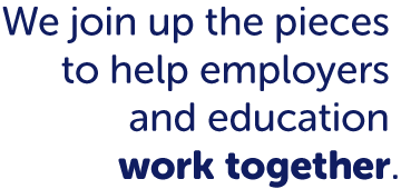 We join up the pieces to help employers and education work together.