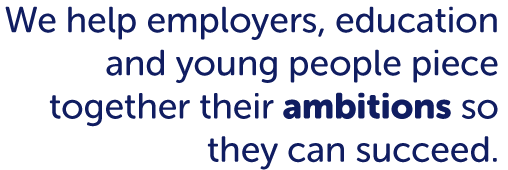 We help employers, education and young people piece together their ambitions so they can succeed.